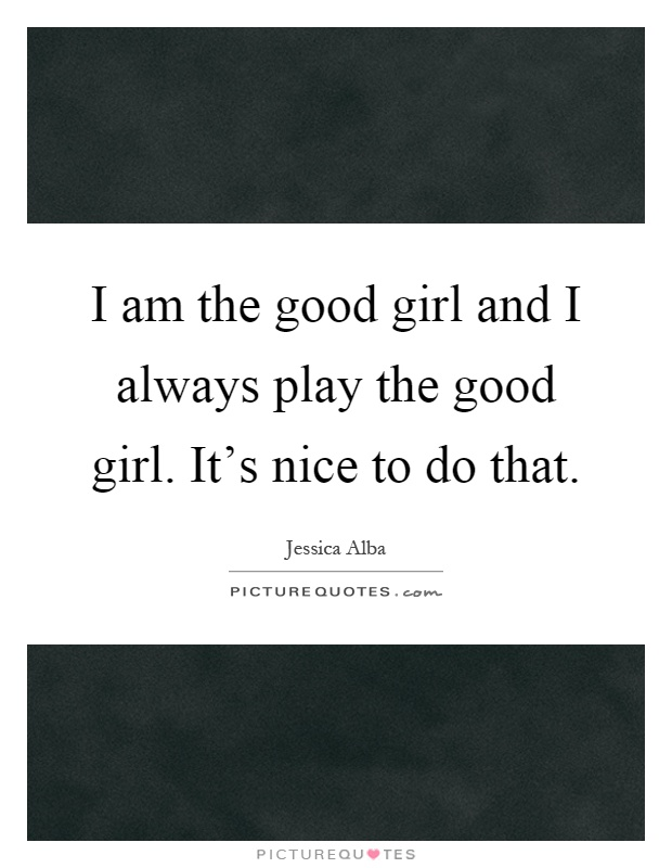 I am the good girl and I always play the good girl. It's nice to do that Picture Quote #1