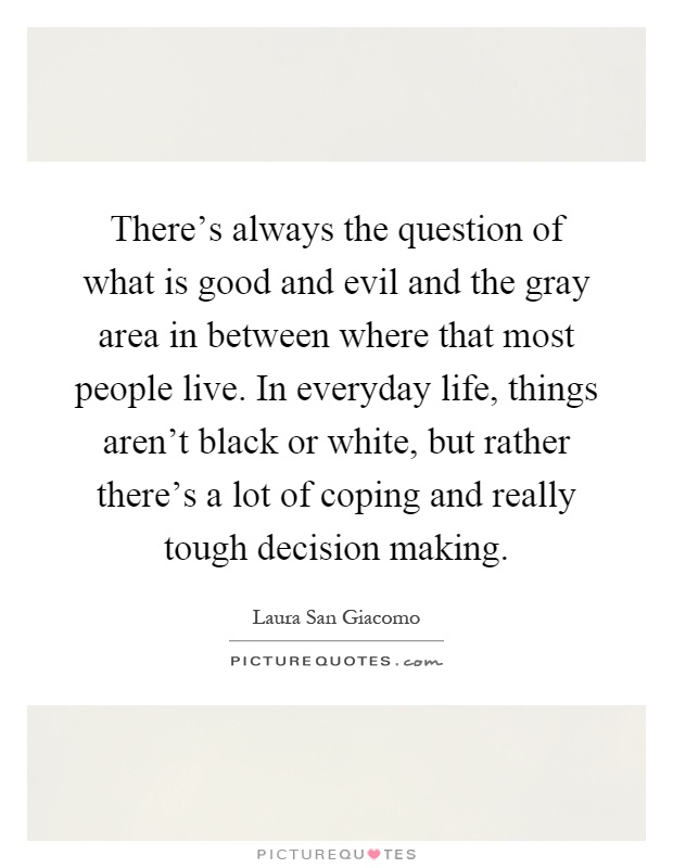 There's always the question of what is good and evil and the gray area in between where that most people live. In everyday life, things aren't black or white, but rather there's a lot of coping and really tough decision making Picture Quote #1