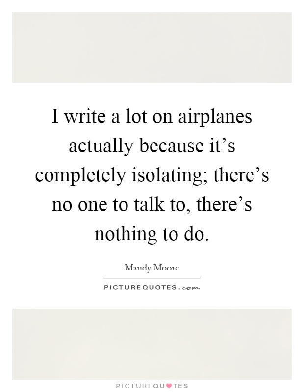 I write a lot on airplanes actually because it's completely isolating; there's no one to talk to, there's nothing to do Picture Quote #1