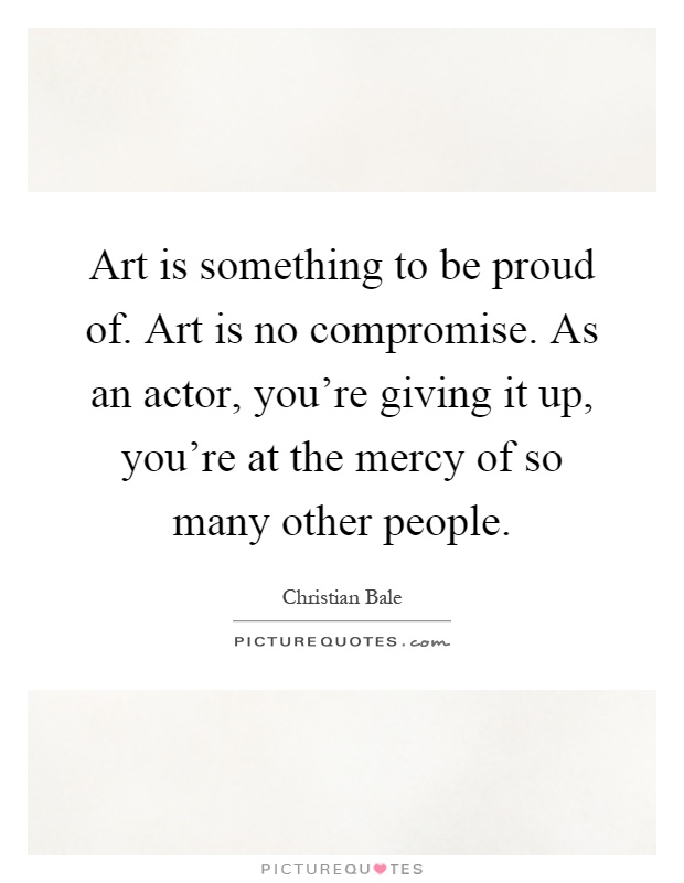Art is something to be proud of. Art is no compromise. As an actor, you're giving it up, you're at the mercy of so many other people Picture Quote #1