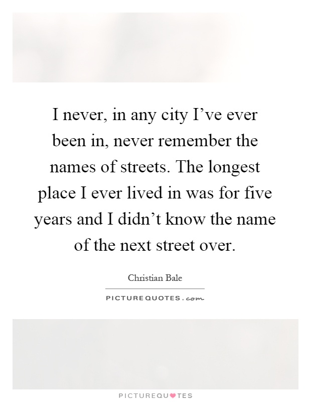 I never, in any city I've ever been in, never remember the names of streets. The longest place I ever lived in was for five years and I didn't know the name of the next street over Picture Quote #1