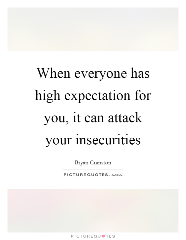 When everyone has high expectation for you, it can attack your insecurities Picture Quote #1