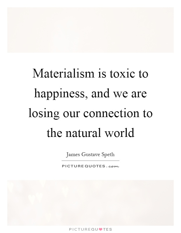 Materialism is toxic to happiness, and we are losing our connection to the natural world Picture Quote #1