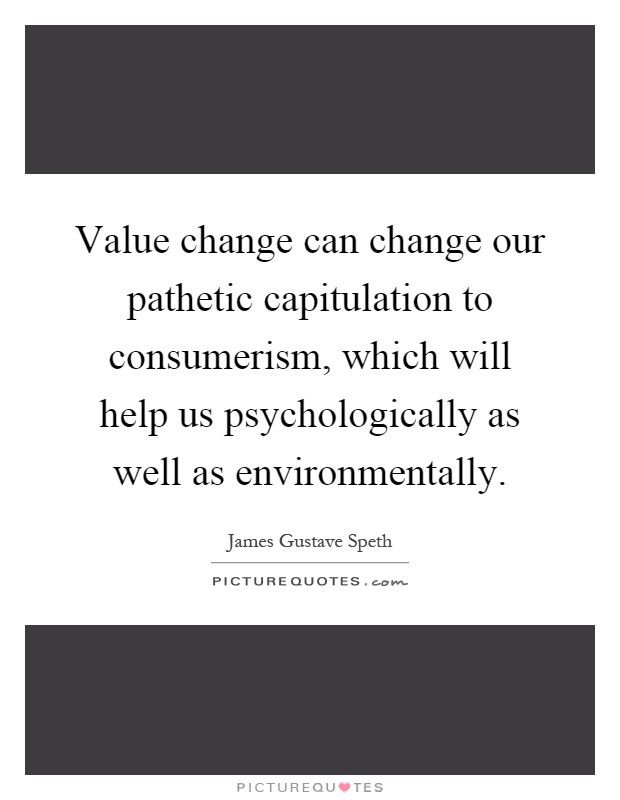 Value change can change our pathetic capitulation to consumerism, which will help us psychologically as well as environmentally Picture Quote #1