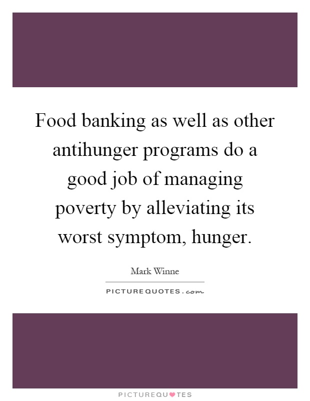 Food banking as well as other antihunger programs do a good job of managing poverty by alleviating its worst symptom, hunger Picture Quote #1
