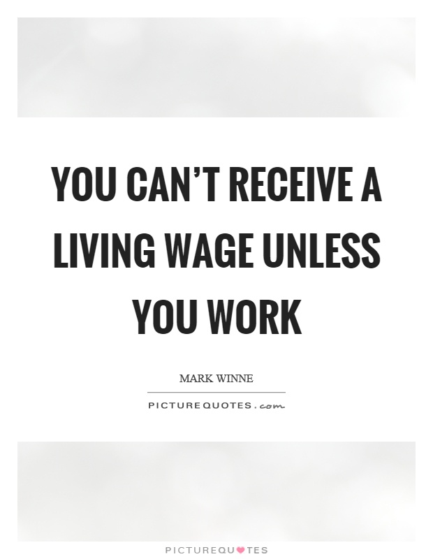 You can't receive a living wage unless you work Picture Quote #1