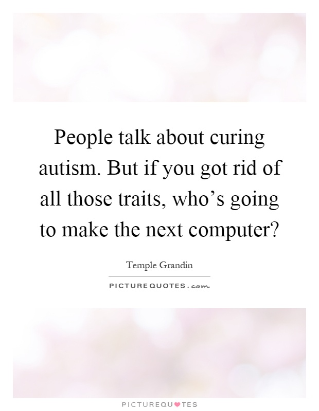 People talk about curing autism. But if you got rid of all those traits, who's going to make the next computer? Picture Quote #1