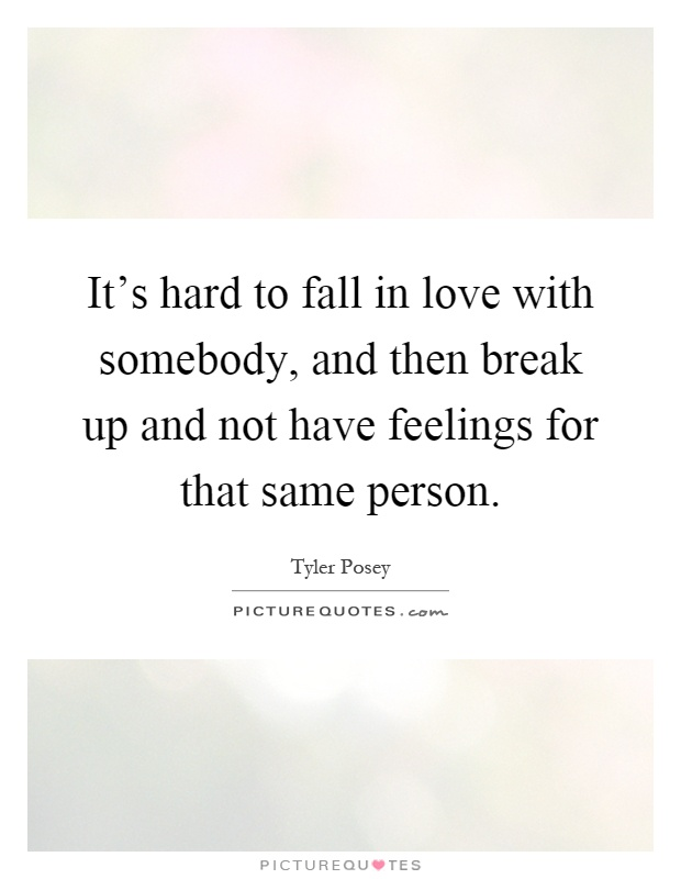 It's hard to fall in love with somebody, and then break up and not have feelings for that same person Picture Quote #1