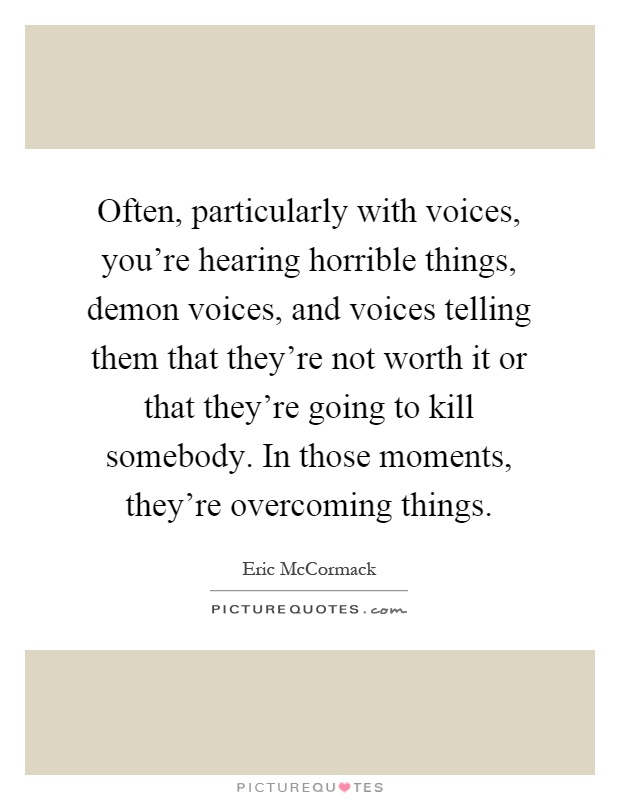 Often, particularly with voices, you're hearing horrible things, demon voices, and voices telling them that they're not worth it or that they're going to kill somebody. In those moments, they're overcoming things Picture Quote #1