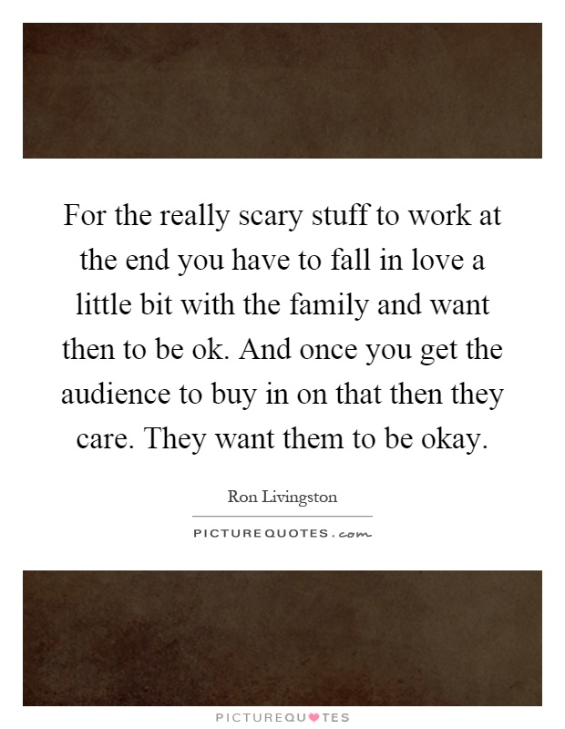 For the really scary stuff to work at the end you have to fall in love a little bit with the family and want then to be ok. And once you get the audience to buy in on that then they care. They want them to be okay Picture Quote #1
