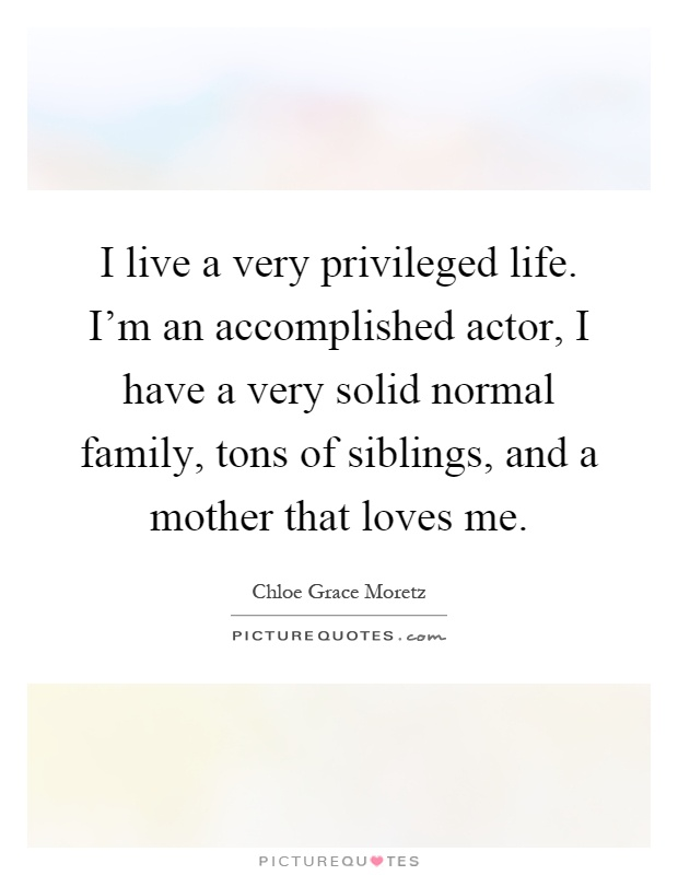 I live a very privileged life. I'm an accomplished actor, I have a very solid normal family, tons of siblings, and a mother that loves me Picture Quote #1