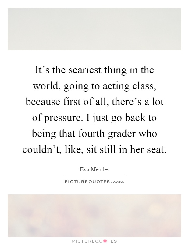 It's the scariest thing in the world, going to acting class, because first of all, there's a lot of pressure. I just go back to being that fourth grader who couldn't, like, sit still in her seat Picture Quote #1