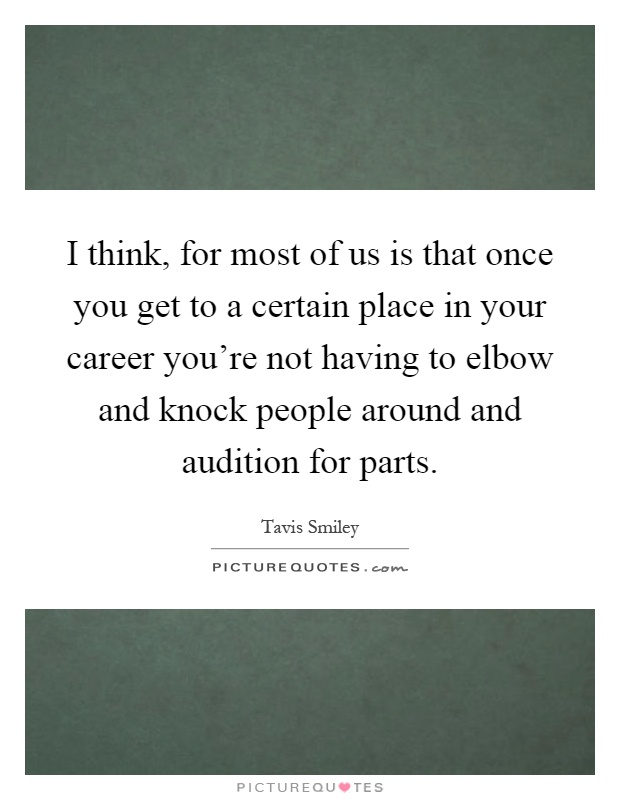 I think, for most of us is that once you get to a certain place in your career you're not having to elbow and knock people around and audition for parts Picture Quote #1
