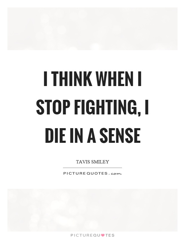 I think when I stop fighting, I die in a sense Picture Quote #1