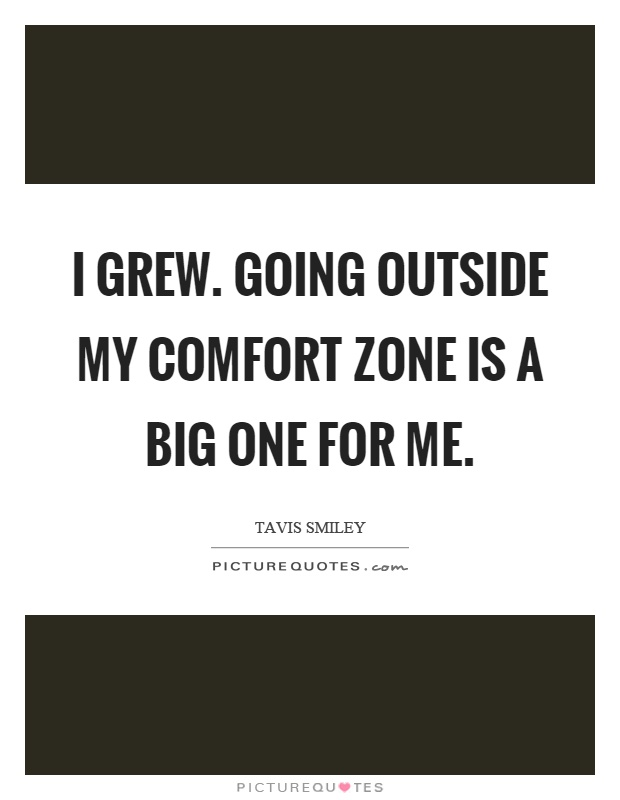 I grew. Going outside my comfort zone is a big one for me Picture Quote #1