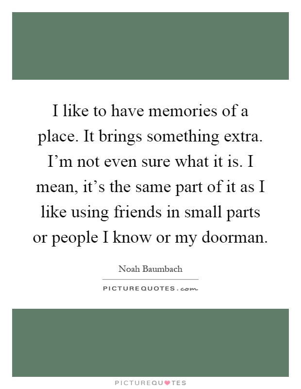 I like to have memories of a place. It brings something extra. I'm not even sure what it is. I mean, it's the same part of it as I like using friends in small parts or people I know or my doorman Picture Quote #1