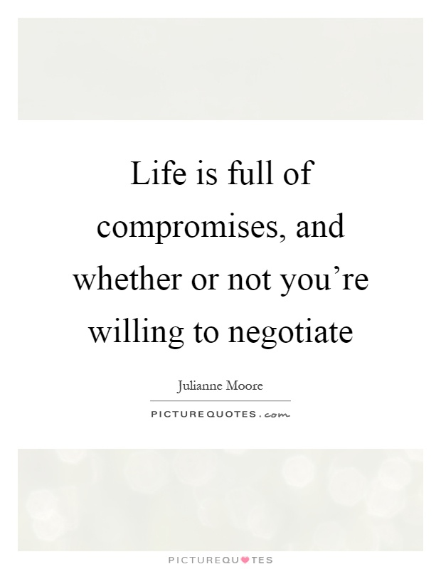 Life is full of compromises, and whether or not you're willing to negotiate Picture Quote #1