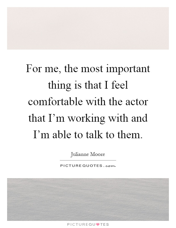 For me, the most important thing is that I feel comfortable with the actor that I'm working with and I'm able to talk to them Picture Quote #1