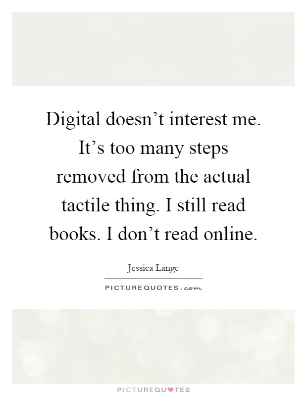 Digital doesn't interest me. It's too many steps removed from the actual tactile thing. I still read books. I don't read online Picture Quote #1