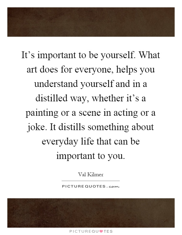 It's important to be yourself. What art does for everyone, helps you understand yourself and in a distilled way, whether it's a painting or a scene in acting or a joke. It distills something about everyday life that can be important to you Picture Quote #1