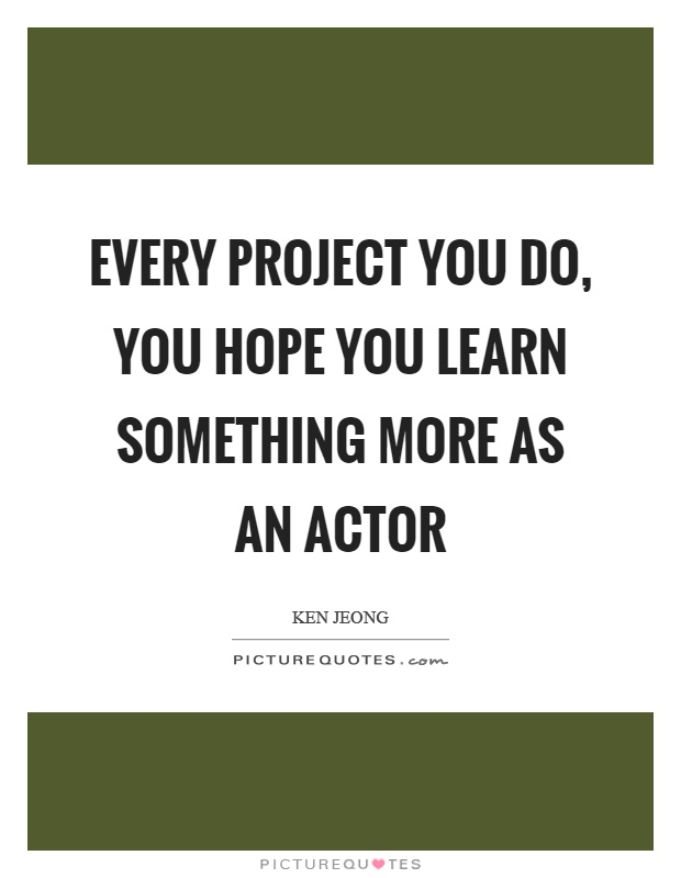 Every project you do, you hope you learn something more as an actor Picture Quote #1
