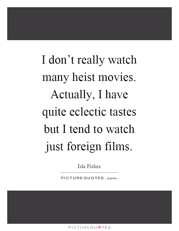 I don't really watch many heist movies. Actually, I have quite eclectic tastes but I tend to watch just foreign films Picture Quote #1