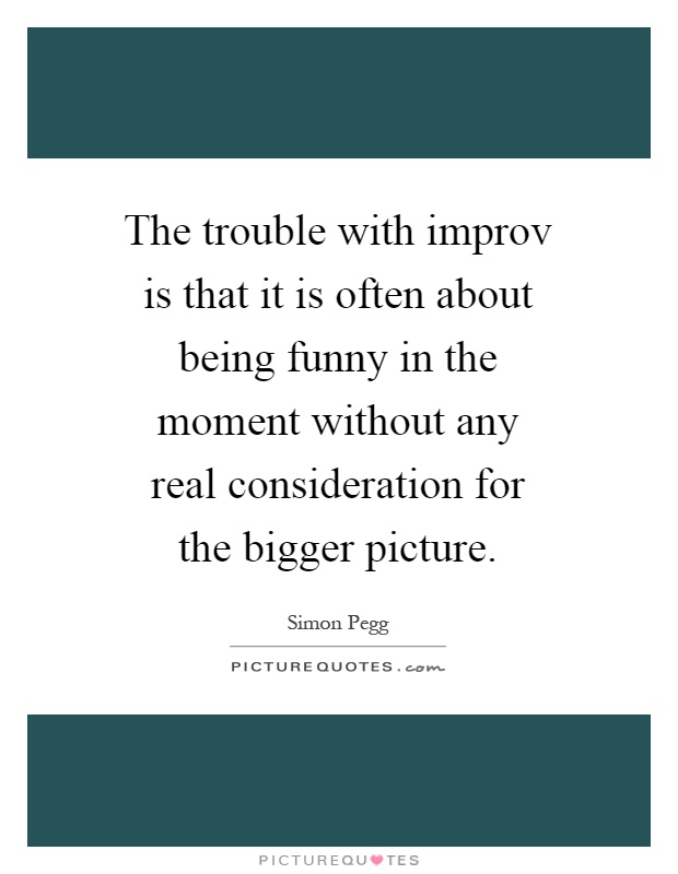 The trouble with improv is that it is often about being funny in the moment without any real consideration for the bigger picture Picture Quote #1