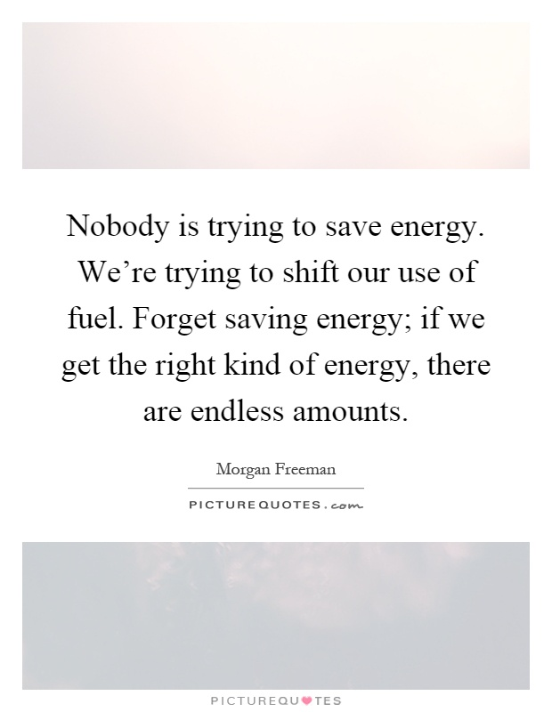 Nobody is trying to save energy. We're trying to shift our use of fuel. Forget saving energy; if we get the right kind of energy, there are endless amounts Picture Quote #1