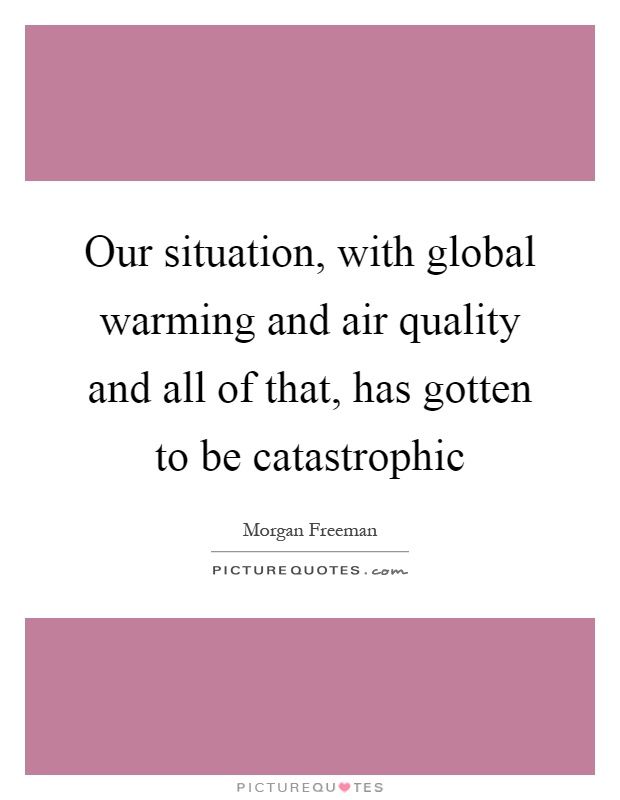 Our situation, with global warming and air quality and all of that, has gotten to be catastrophic Picture Quote #1