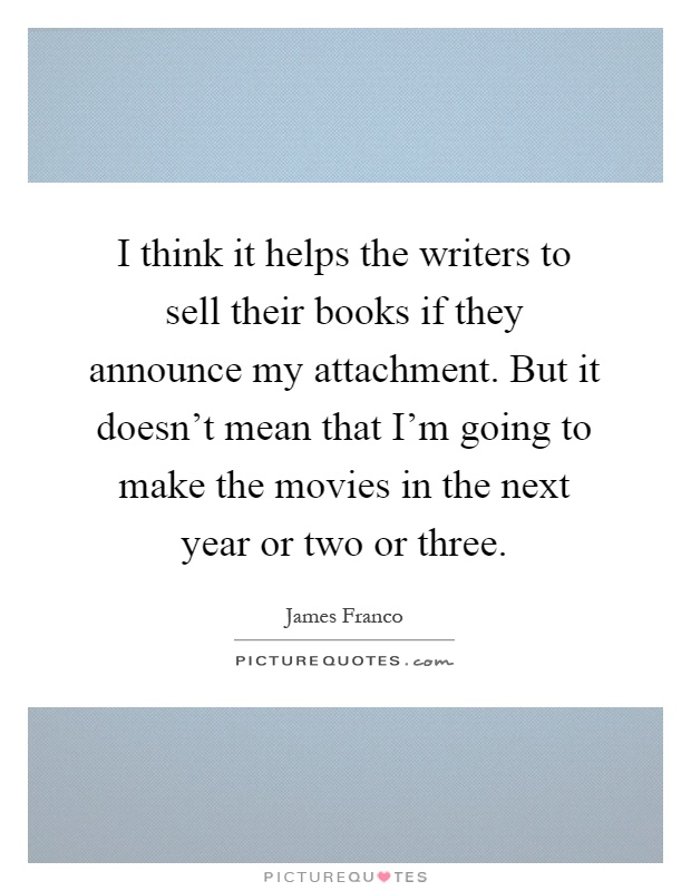 I think it helps the writers to sell their books if they announce my attachment. But it doesn't mean that I'm going to make the movies in the next year or two or three Picture Quote #1