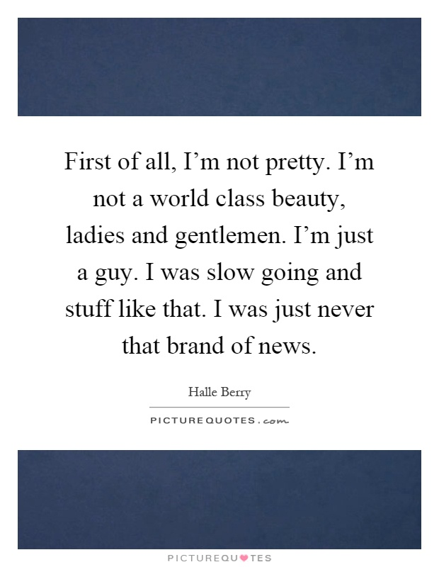 First of all, I'm not pretty. I'm not a world class beauty, ladies and gentlemen. I'm just a guy. I was slow going and stuff like that. I was just never that brand of news Picture Quote #1