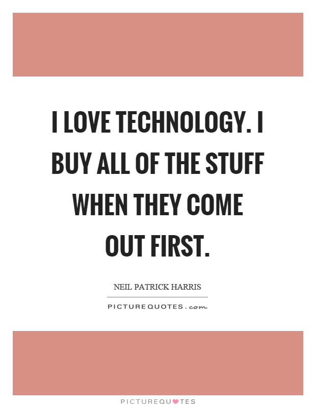 I love technology. I buy all of the stuff when they come out first Picture Quote #1