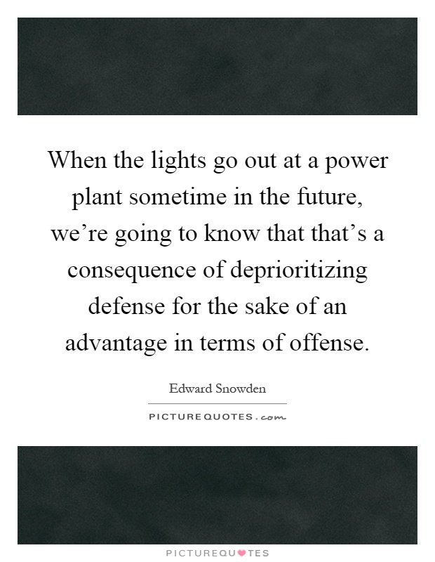 When the lights go out at a power plant sometime in the future, we're going to know that that's a consequence of deprioritizing defense for the sake of an advantage in terms of offense Picture Quote #1