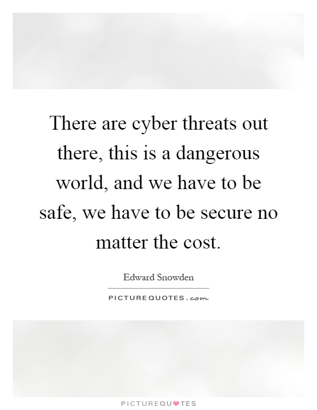 There are cyber threats out there, this is a dangerous world, and we have to be safe, we have to be secure no matter the cost Picture Quote #1
