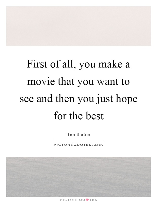 First of all, you make a movie that you want to see and then you just hope for the best Picture Quote #1