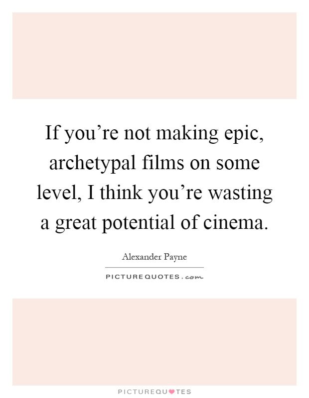 If you're not making epic, archetypal films on some level, I think you're wasting a great potential of cinema Picture Quote #1