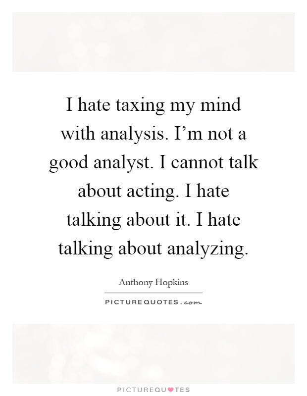 I hate taxing my mind with analysis. I'm not a good analyst. I cannot talk about acting. I hate talking about it. I hate talking about analyzing Picture Quote #1