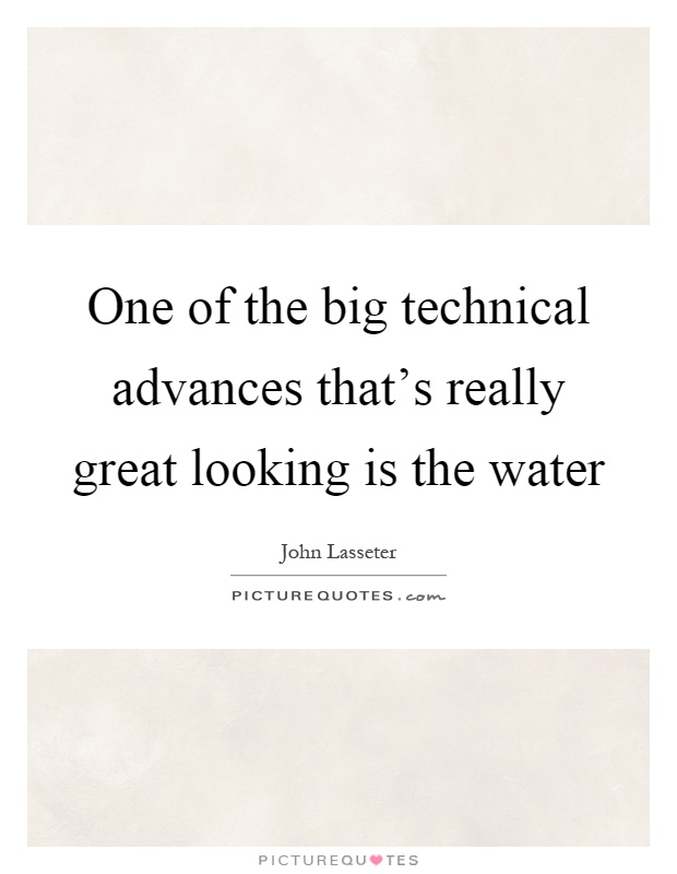 One of the big technical advances that's really great looking is the water Picture Quote #1