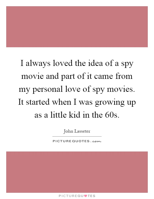 I always loved the idea of a spy movie and part of it came from my personal love of spy movies. It started when I was growing up as a little kid in the 60s Picture Quote #1
