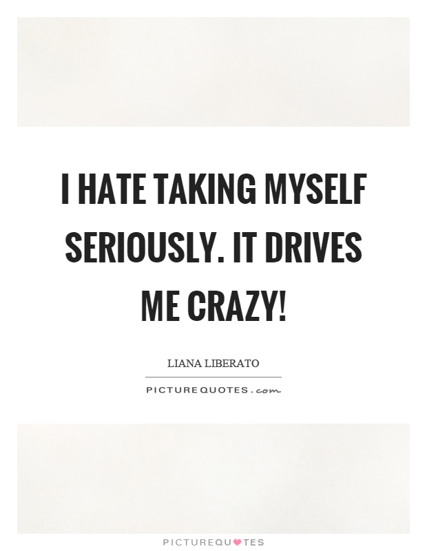 I hate taking myself seriously. It drives me crazy! Picture Quote #1