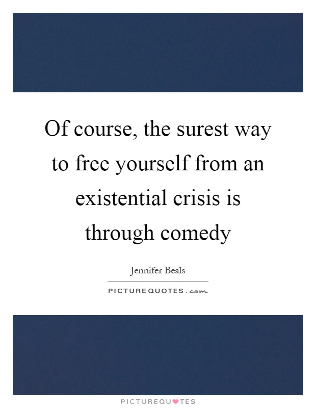 Of course, the surest way to free yourself from an existential crisis is through comedy Picture Quote #1