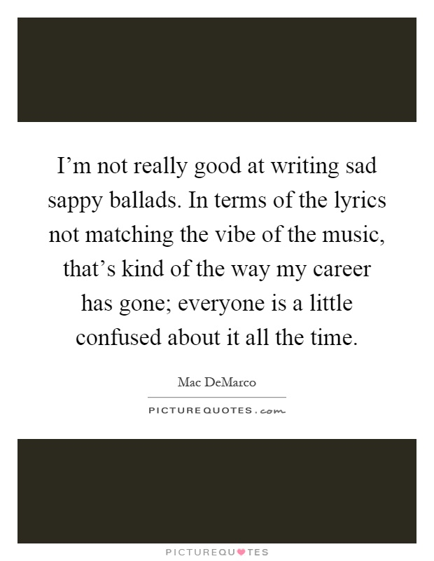 I'm not really good at writing sad sappy ballads. In terms of the lyrics not matching the vibe of the music, that's kind of the way my career has gone; everyone is a little confused about it all the time Picture Quote #1