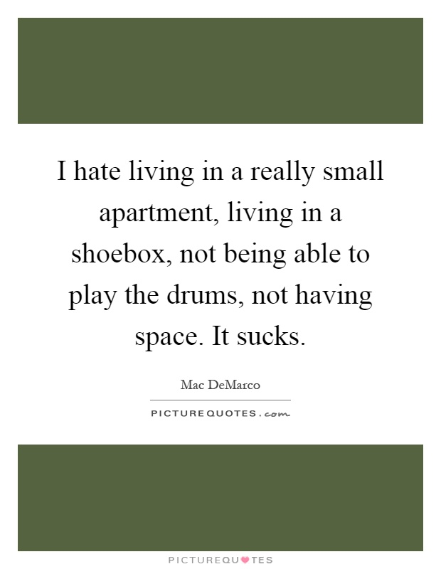 I hate living in a really small apartment, living in a shoebox, not being able to play the drums, not having space. It sucks Picture Quote #1