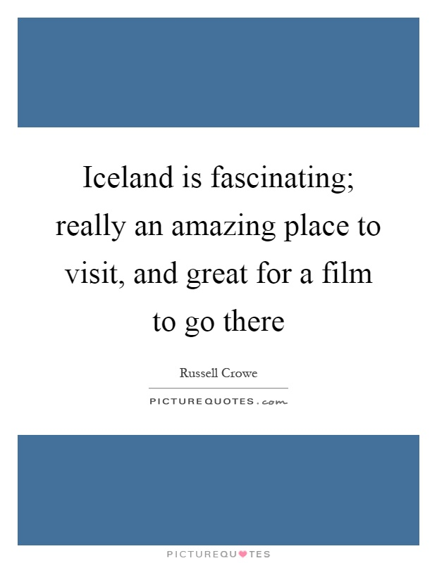 Iceland is fascinating; really an amazing place to visit, and great for a film to go there Picture Quote #1