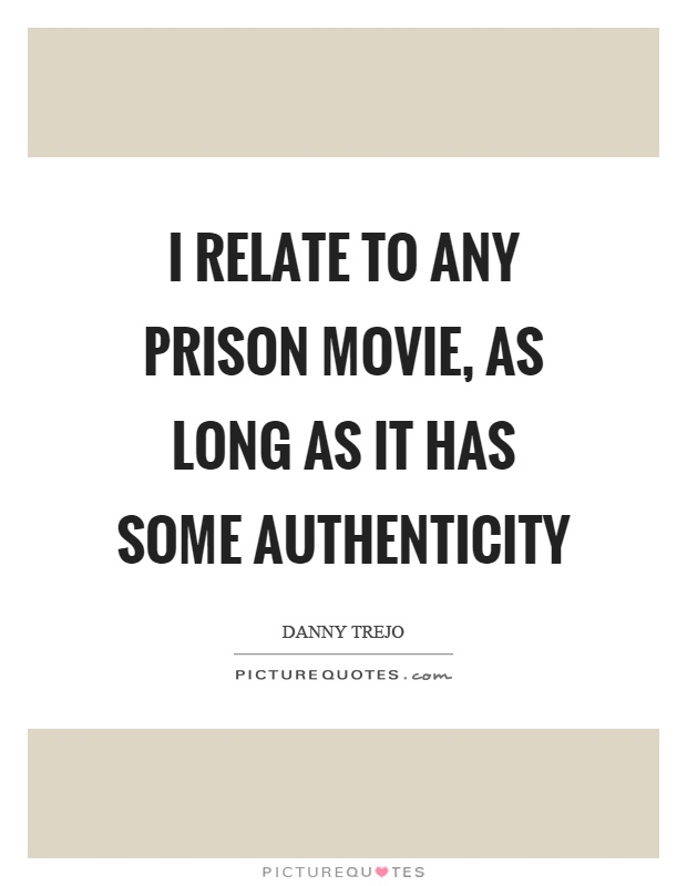 I relate to any prison movie, as long as it has some authenticity Picture Quote #1