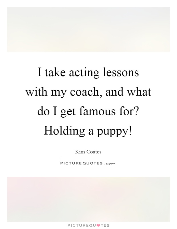 I take acting lessons with my coach, and what do I get famous for? Holding a puppy! Picture Quote #1