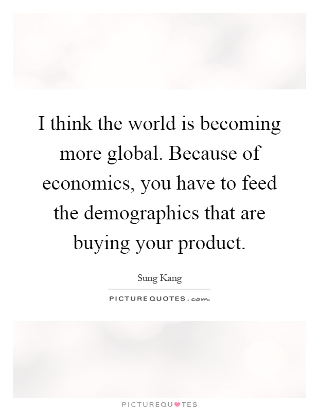 I think the world is becoming more global. Because of economics, you have to feed the demographics that are buying your product Picture Quote #1