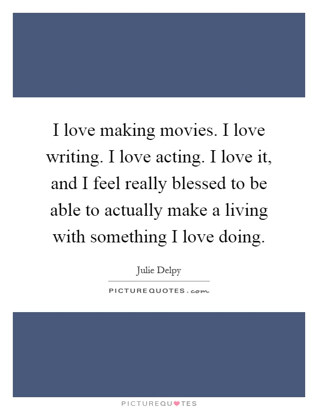 I love making movies. I love writing. I love acting. I love it, and I feel really blessed to be able to actually make a living with something I love doing Picture Quote #1