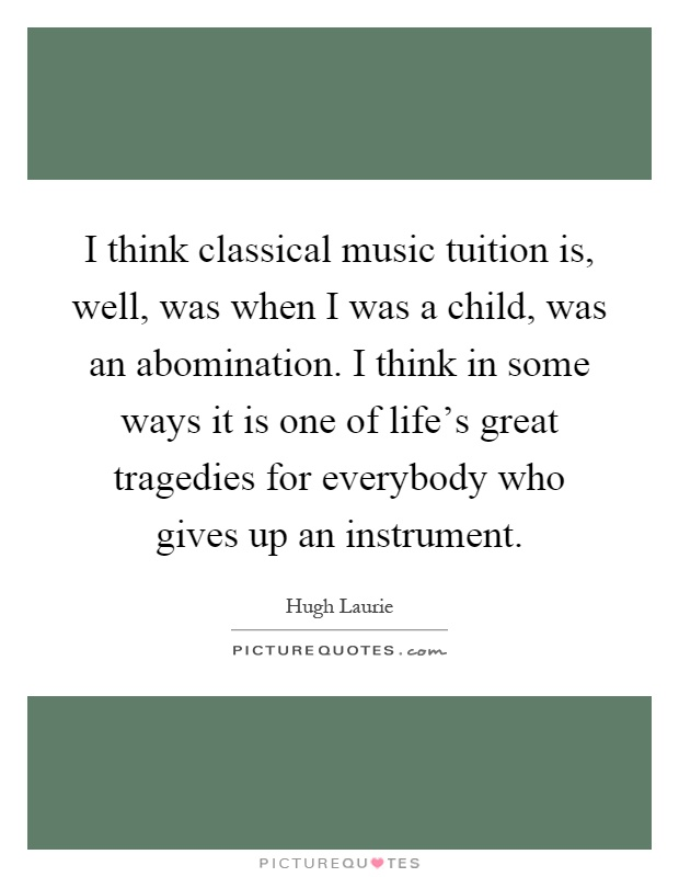 I think classical music tuition is, well, was when I was a child, was an abomination. I think in some ways it is one of life's great tragedies for everybody who gives up an instrument Picture Quote #1