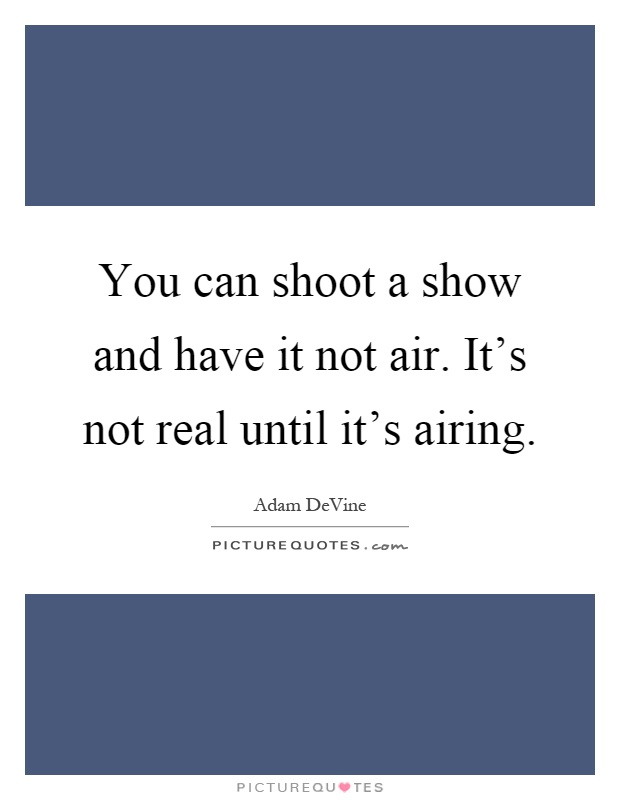 You can shoot a show and have it not air. It's not real until it's airing Picture Quote #1